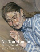 ALL TOO HUMAN : BACON, FREUD<br>AND A CENTURY OF PAINTING LIFE
